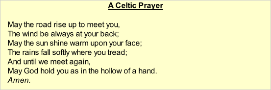 A Celtic Prayer  May the road rise up to meet you, The wind be always at your back; May the sun shine warm upon your face; The rains fall softly where you tread; And until we meet again, May God hold you as in the hollow of a hand. Amen.